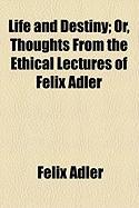 Life and Destiny; Or, Thoughts from the Ethical Lectures of Felix Adler - Adler, Felix