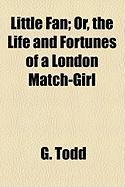 Little Fan; Or, the Life and Fortunes of a London Match-Girl - Todd, G.