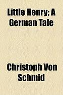 Little Henry; A German Tale - Schmid, Christoph Von