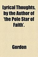 Lyrical Thoughts, by the Author of 'The Pole Star of Faith'. - Gordon, R.