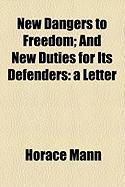 New Dangers to Freedom; And New Duties for Its Defenders: A Letter - Mann, Horace