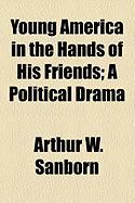 Young America in the Hands of His Friends; A Political Drama - Sanborn, Arthur Woodridge