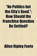 No Politics But the City's Good.; How Should the Franchise Question Be Settled? - Foote, Allen Ripley