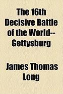 The 16th Decisive Battle of the World--Gettysburg - Long, James Thomas