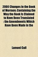 2000 Changes in the Book of Mormon; Containing the Way the Book Is Claimed to Have Been Translated: The Amendments Which Have Been Made in the - Call, Lamoni
