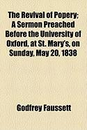 The Revival of Popery; A Sermon Preached Before the University of Oxford, at St. Mary's, on Sunday, May 20, 1838 - Faussett, Godfrey