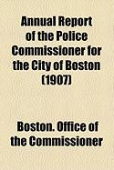 Annual Report of the Police Commissioner for the City of Boston (1907) - Commissioner, Boston Office of the