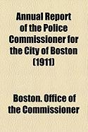 Annual Report of the Police Commissioner for the City of Boston (1911) - Commissioner, Boston Office of the
