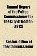 Annual Report of the Police Commissioner for the City of Boston (1912) - Commissioner, Boston Office of the