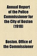Annual Report of the Police Commissioner for the City of Boston (1918) - Commissioner, Boston Office of the