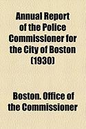 Annual Report of the Police Commissioner for the City of Boston (1930) - Commissioner, Boston Office of the