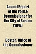 Annual Report of the Police Commissioner for the City of Boston (1947) - Commissioner, Boston Office of the