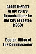 Annual Report of the Police Commissioner for the City of Boston (1950) - Commissioner, Boston Office of the
