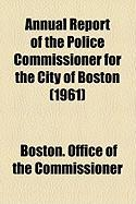 Annual Report of the Police Commissioner for the City of Boston (1961) - Commissioner, Boston Office of the