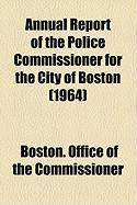 Annual Report of the Police Commissioner for the City of Boston (1964) - Commissioner, Boston Office of the