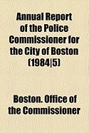 Annual Report of the Police Commissioner for the City of Boston (1984]5) - Commissioner, Boston Office of the