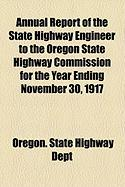 Annual Report of the State Highway Engineer to the Oregon State Highway Commission for the Year Ending November 30, 1917 - Dept, Oregon State Highway