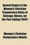 Annual Report of the Woman's Christian Temperance Union of Chicago, Illinois, for the Year Ending (1891) - Illinois, Woman's Christian Temperance