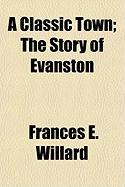 A Classic Town; The Story of Evanston - Willard, Frances Elizabeth