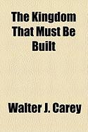 The Kingdom That Must Be Built - Carey, Walter J.