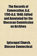 The Records of Convocation, A.D. 1790-A.D. 1848; Edited and Annotated for the Diocesan Commission on Archives - Connecticut Episcopal Church Diocese