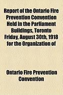 Report of the Ontario Fire Prevention Convention Held in the Parliament Buildings, Toronto Friday, August 30th, 1918 for the Organization of - Convention, Ontario Fire Prevention