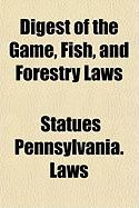 Digest of the Game, Fish, and Forestry Laws - Pennsylvania Statute Laws