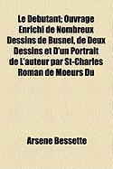 Le Dbutant; Ouvrage Enrichi de Nombreux Dessins de Busnel, de Deux Dessins Et D'Un Portrait de L'Auteur Par St-Charles Roman de Moeurs Du - Bessette, Arsne