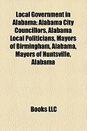 Local Government in Alabama: Alabama City Councillors, Alabama Local Politicians, Mayors of Birmingham, Alabama, Mayors of Huntsville, Alabama