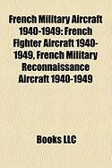 French Military Aircraft 1940-1949: French Fighter Aircraft 1940-1949, French Military Reconnaissance Aircraft 1940-1949