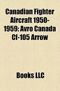 Canadian Fighter Aircraft 1950-1959: Avro Canada Cf-105 Arrow, Avro Canada Cf-100