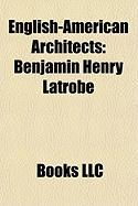 English-American Architects: Benjamin Henry Latrobe, William Thornton, Calvert Vaux, Richard Upjohn, Robert W. Gibson, Frederick Charles Merry