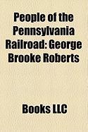 People of the Pennsylvania Railroad: George Brooke Roberts, Alexander Cassatt, Thomas Alexander Scott, Samuel Rea, John Edgar Thomson