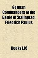 German Commanders at the Battle of Stalingrad: Friedrich Paulus, Hans-Valentin Hube, Arno Von Lenski, Wolf-Dietrich Wilcke