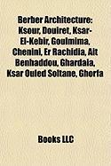Berber Architecture: Ksour, Douiret, Ksar-El-Kebir, Goulmima, Chenini, Er Rachidia, at Benhaddou, Ghardaa, Ksar Ouled Soltane, Ghorfa