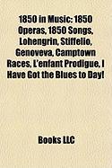 1850 in Music: 1850 Operas, 1850 Songs, Lohengrin, Stiffelio, Genoveva, Camptown Races, L'Enfant Prodigue, I Have Got the Blues to Da