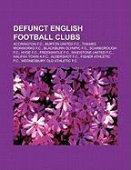 Defunct English Football Clubs: Accrington F.C., Burton United F.C., Thames Ironworks F.C., Blackburn Olympic F.C., Scarborough F.C., Hyde F.C.