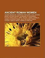 Ancient Roman Women: Valeria Messalina, Agrippina the Elder, Livia, Antonia Minor, Antonia Major, Catherine of Alexandria, Plautia Urgulani