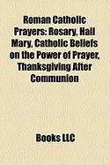 Roman Catholic Prayers: Rosary, Hail Mary, Catholic Beliefs on the Power of Prayer, Thanksgiving After Communion