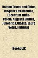 Roman Towns and Cities in Spain: Las Medulas, Lucentum, Iruna-Veleia, Augusta Bilbilis, Juliobriga, Oiasso, Lauro Vetus, Illiturgis