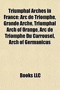 Triumphal Arches in France: ARC de Triomphe, Grande Arche, Triumphal Arch of Orange, ARC de Triomphe Du Carrousel, Arch of Germanicus