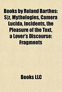 Books by Roland Barthes (Study Guide): S-Z, Mythologies, Camera Lucida, Incidents, the Pleasure of the Text, a Lover's Discourse: Fragments