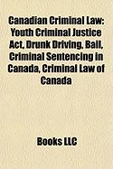 Canadian Criminal Law: Youth Criminal Justice ACT, Drunk Driving, Bail, Criminal Sentencing in Canada, Criminal Law of Canada