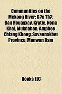 Communities on the Mekong River: C?n Th?, Ban Houayxay, Krati, Nong Khai, Mukdahan, Chiang Khong District, Savannakhet Province, Manwan Dam