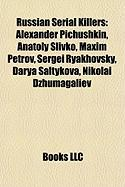 Russian Serial Killers: Alexander Pichushkin, Anatoly Slivko, Maxim Petrov, Sergei Ryakhovsky, Darya Saltykova, Nikolai Dzhumagaliev