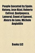 People Executed by Spain: Hatuey, Jose Rizal, Roberto Cofresi, Qualpopoca, Lamoral, Count of Egmont, Alvaro de Luna, Michele Angiolillo