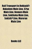 Rail Transport in Hokkaid: Hakodate Main Line, S YA Main Line, Nemuro Main Line, Sekihoku Main Line, Sekish Line, Muroran Main Line