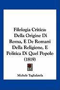 Filologia Critica: Della Origine Di Roma, E de Romani Della Religione, E Politica Di Quel Popolo (1819) - Taglialatela, Michele