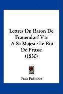 Lettres Du Baron de Frauendorf V1: A Sa Majeste Le Roi de Prusse (1830) - Fraix Publisher, Publisher