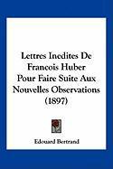 Lettres Inedites de Francois Huber Pour Faire Suite Aux Nouvelles Observations (1897)